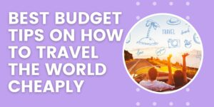 15 Best Budget Tips on How to Travel the World Cheaply