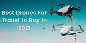 7 Best Drones For Travel to Buy in 2021