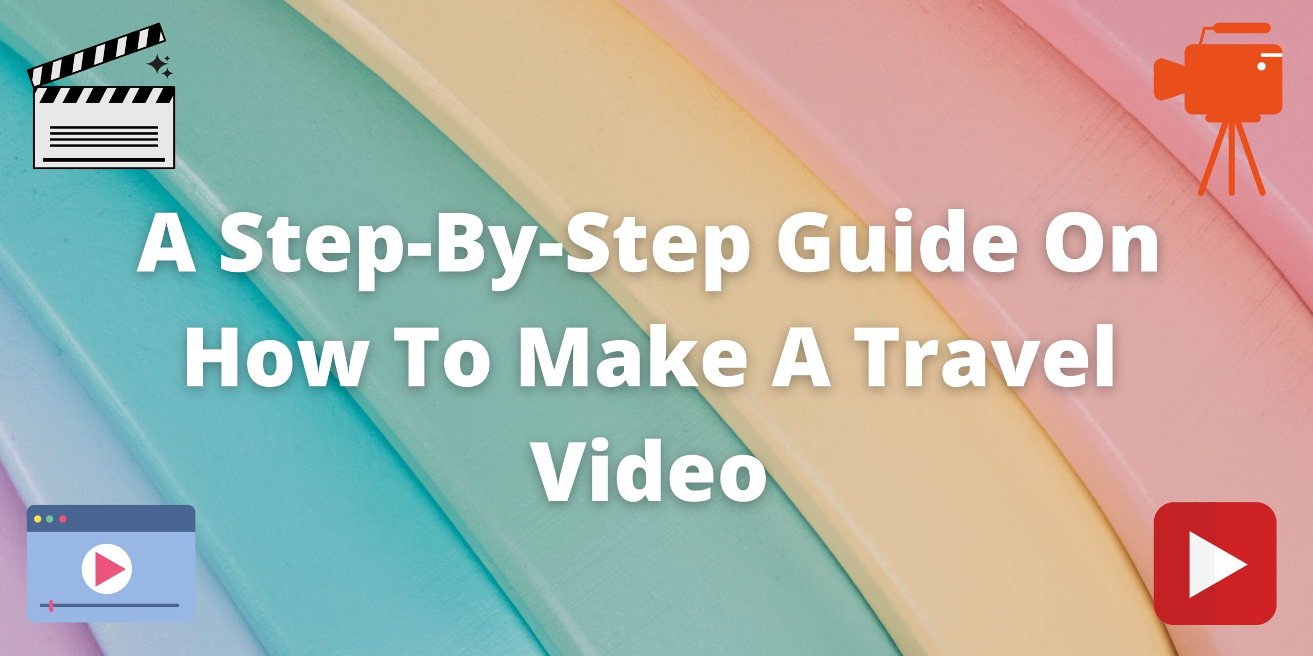 A Step-By-Step Guide On How To Make A Travel Video